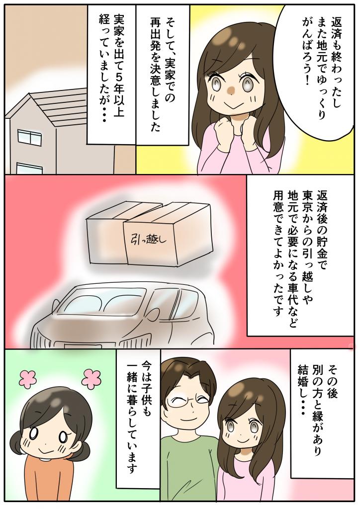 返済も終わったしまた地元でゆっくりがんばろう! そして、実家での再出発を決意しました 実家を出て5年以上経っていましたが・・・ 返済後の貯金で東京からの引っ越しや地元で必要になる車代など用意できてよかったです その後別の方と縁があり結婚し・・・ 今は子供も一緒に暮らしています